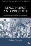 King, Priest, and Prophet: A Trinitarian Theology of Atonement Paperback