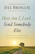 Here Am I, Lord...Send Somebody Else: How God Uses Ordinary People to Do Extraordinary Things Paperback