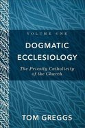 Dogmatic Ecclesiology: The Priestly Catholicity of the Church Hardback