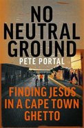No Neutral Ground: Finding Jesus in a Cape Town Ghetto Pb (Larger)