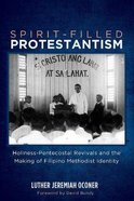 Spirit-Filled Protestantism: Holiness-Pentecostal Revivals and the Making of Filipino Methodist Identity Paperback