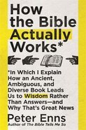 How the Bible Actually Works: In Which I Explain How An Ancient, Ambiguous, and Diverse Book Leads Us to Wisdom Rather Than Answers - and Why That's G Pb (Larger)