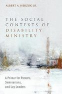 The Social Contexts of Disability Ministry: A Primer For Pastors, Seminarians and Lay Leaders Paperback