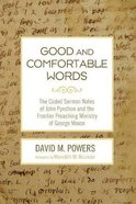 Good and Comfortable Words: The Coded Sermon Notes of John Pynchon and the Frontier Preaching Ministry of George Moxon Paperback