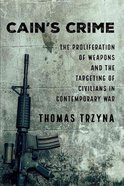 Cain's Crime: The Proliferation of Weapons and the Targeting of Civilians in Contemporary War Paperback