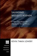 Salvaging Wesley's Agenda: A New Paradigm For Wesleyan Virtue Ethics (Princeton Theological Monograph Series) Paperback