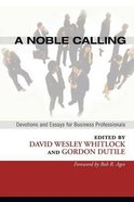 A Noble Calling: Devotions and Essays For Business Professionals Paperback