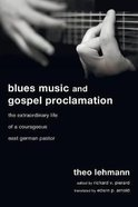 Blues Music and Gospel Proclamation: The Extraordinary Life of a Courageous East German Pastor Paperback
