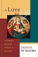 A Love For Life: Christianity's Consistent Protection of the Unborn Paperback