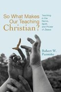 So What Makes Our Teaching Christian?: Teaching in the Name, Spirit, and Power of Jesus Paperback