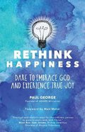 Rethink Happiness: Dare to Embrace God and Experience True Joy Paperback