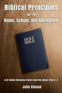 Biblical Principles For the Home, School, and Workplace: A 52-Week Devotional Study Covering Topics From a - Z Paperback