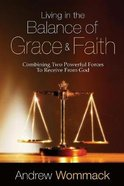 Living in the Balance of Grace and Faith: Combining Two Powerful Forces to Receive From God Paperback