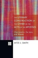 Literary Construction of the Other in the Acts of the Apostles, the - Charismatics, the Jews, and Women (#154 in Princeton Theological Monograph Serie Paperback