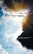 Why Call Friday Good?: Spiritual Reflections For Lent and Holy Week Paperback