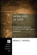 In the Eyes of God: A Metaphorical Approach to Biblical Anthropomorphic Metaphors (#192 in Princeton Theological Monograph Series) Paperback