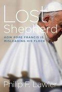 Lost Shepherd: How Pope Francis is Misleading His Flock Hardback