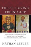 Theologizing Friendship: How Amicitia in the Thought of Aelred and Aquinas Inscribes the Scholastic Turn Paperback