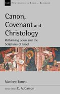 Canon, Covenant and Christology: Rethinking Jesus and the Scriptures of Israel (New Studies In Biblical Theology Series) Paperback