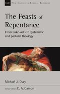 Feasts of Repentance, The: From Luke-Acts to Systematic and Pastoral Theology (New Studies In Biblical Theology Series) Paperback