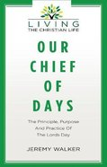 Our Chief of Days: The Principle, Purpose and Practice of the Lords Day Paperback