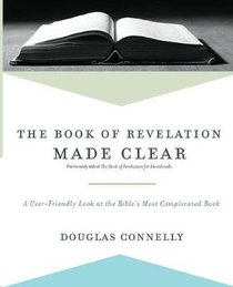 The Book of Revelation Made Clear: A User-Friendly Look At the Bibles Most Complicated Book