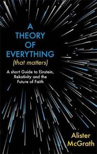 A Theory of Everything : A Short Guide to Einstein, Relativity and the Future of Faith (That Matters)