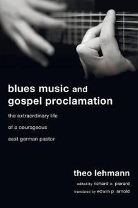 Blues Music and Gospel Proclamation: The Extraordinary Life of a Courageous East German Pastor