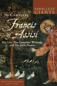 Complete Francis of Assisi, The: His Life, the Complete Writings, and the Little Flowers (Paraclete Giants Series)