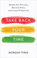 Take Back Your Time: Identify Your Priorities, Decrease Stress, and Increase Productivity Paperback