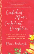 Confident Moms, Confident Daughters: Helping Your Daughter Live Free From Insecurity and Love How She Looks Paperback
