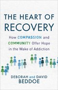 The Heart of Recovery: How Compassion and Community Offer Hope in the Wake of Addiction Paperback