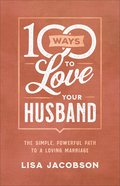 100 Ways to Love Your Husband: The Simple, Powerful Path to a Loving Marriage Paperback