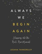Always We Begin Again: Stepping Into the Next, New Moment Hardback