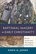 Baptismal Imagery in Early Christianity: Ritual, Visual, and Theological Dimensions Paperback