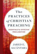 The Practices of Christian Preaching: Essentials For Effective Proclamation Hardback