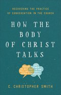 How the Body of Christ Talks: Recovering the Practice of Conversation in the Church Paperback