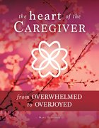 The Heart of the Caregiver: From Overwhelmed to Overjoyed Paperback