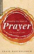 Revealing the Heart of Prayer: The Gospel of Luke Paperback