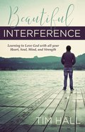 Beautiful Interference: Learning to Love God With All Your Heart, Soul, Mind, and Strength Paperback