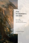 The Wonderful Decree: Reconciling Sovereign Election and Universal Benevolence Paperback