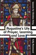 Augustine's Life of Prayer, Learning and Love: Lessons For Christian Living Paperback