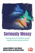 Seriously Messy: Making Space For Families to Talk Together About Death and Life (Messy Church Series) Paperback