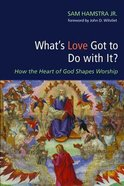 What's Love Got to Do With It?: How the Heart of God Shapes Worship Paperback