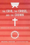 Crib, the Cross, and the Crown, the: Reflections on the Stories of the First Christmas and Easter Paperback