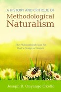 A History and Critique of Methodological Naturalism: The Philosophical Case For God's Design of Nature Paperback