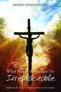What Makes the Gospel So Irreplaceable: Exploring the Three Unique Qualities of the Gospel Paperback