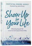 Show Up For Your Life: What the Girl You'll Be Tomorrow Wants You to Know Today Hardback