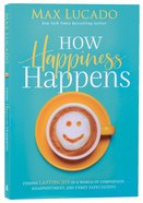 How Happiness Happens: Finding Lasting Joy in a World of Comparison, Disappointment, and Unmet Expectations Paperback
