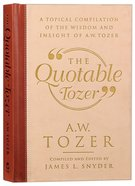 The Quotable Tozer: A Topical Compilation of the Wisdom and Insight of a W Tozer Hardback
